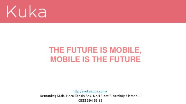 THE FUTURE IS MOBILE, MOBILE IS THE FUTURE http://kukaapps.com/ Kemankeş Mah. Hoca Tahsin Sok. No:15 Kat:3 Karaköy / İstan...