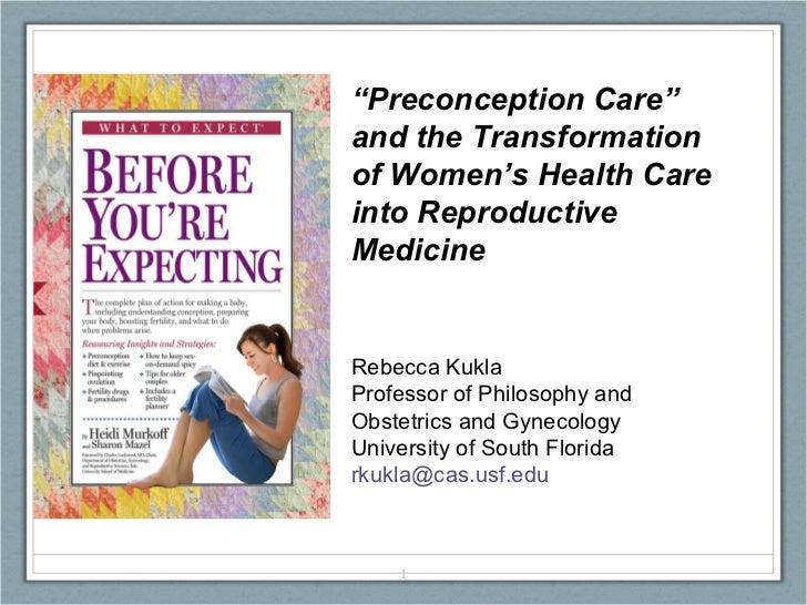""""""" Preconception Care"""" and the Transformation of Women's Health Care into Reproductive Medicine Rebecca Kukla Professor of ..."""