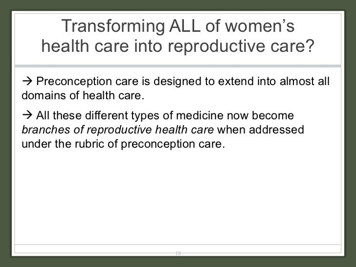 Transforming ALL of women's health care into reproductive care?  <ul><li>   Preconception care is designed to extend into...