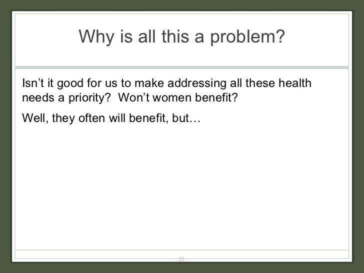 Why is all this a problem? Isn't it good for us to make addressing all these health needs a priority?  Won't women benefit...
