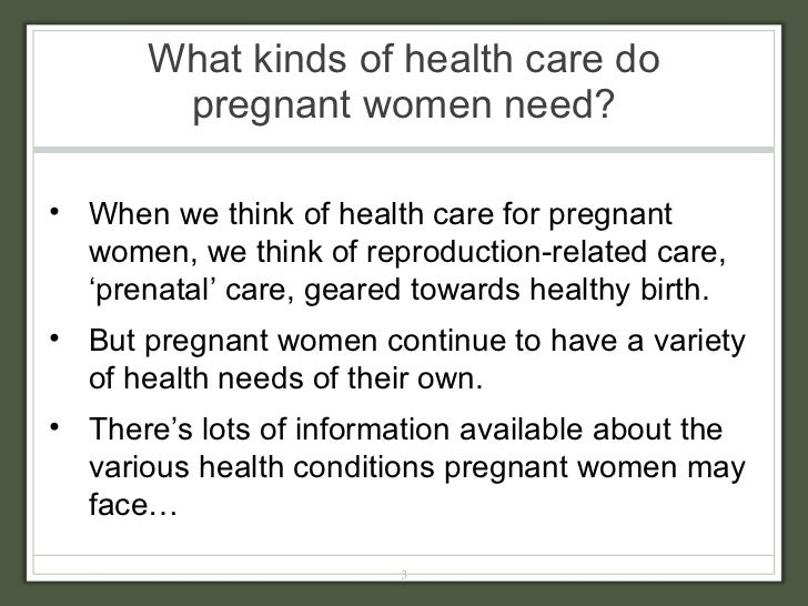 What kinds of health care do pregnant women need? <ul><li>When we think of health care for pregnant women, we think of rep...