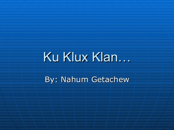Ku Klux Klan… By: Nahum Getachew