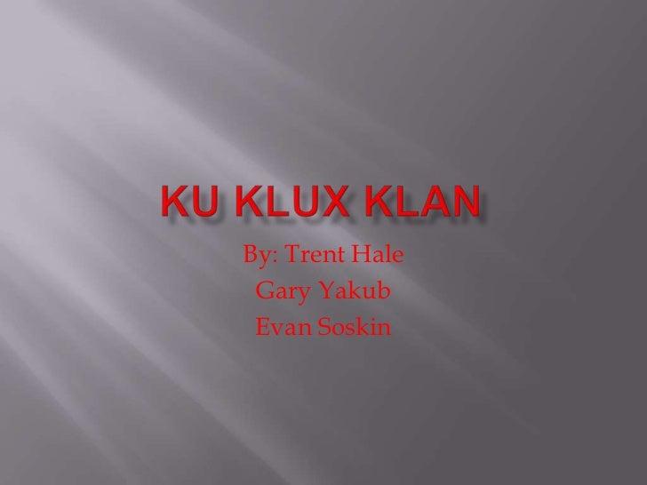 Ku Klux Klan<br />By: Trent Hale<br />Gary Yakub<br />Evan Soskin<br />