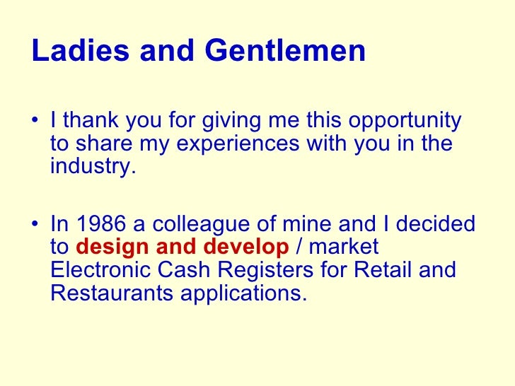 <ul><li>Ladies and Gentlemen </li></ul><ul><li>I thank you for giving me this opportunity to share my experiences with you...