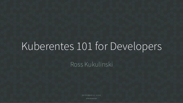 D E C E M B E R 6 , 2 0 1 6 @RossKukulinski Kuberentes 101 for Developers Ross Kukulinski