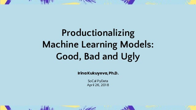 Productionalizing Machine Learning Models: Good, Bad and Ugly Irina Kukuyeva, Ph.D. SoCal PyData April 26, 2018