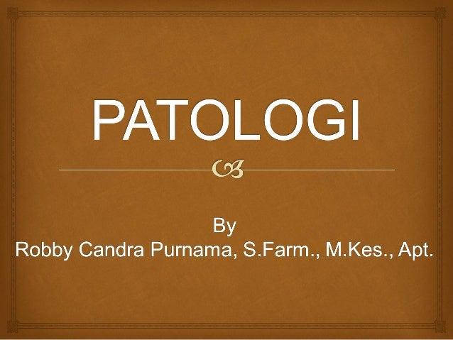   Terminologi bahasa : Phatos (penderitaan), Logos (ilmu)  Ilmu pengetahuan tentang keadaan struktural dan fungsional y...