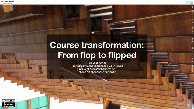 Course transformation: From flop to flipped Per Olof Arnäs Technology Management and Economics per-olof.arnas@chalmers.se ...