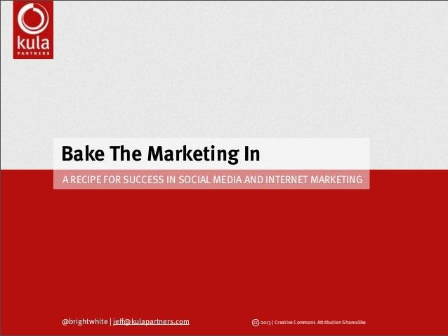 Bake The Marketing In@brightwhite   jeff@kulapartners.com cc 2013   Creative Commons Attribution SharealikeA RECIPE FOR SU...