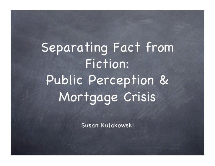 Separating Fact from        Fiction:!  Public Perception &    Mortgage Crisis!       Susan Kulakowski!