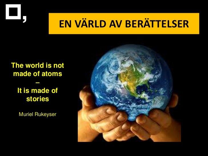 EN VÄRLD AV BERÄTTELSERThe world is notmade of atoms        – It is made of     stories  Muriel Rukeyser