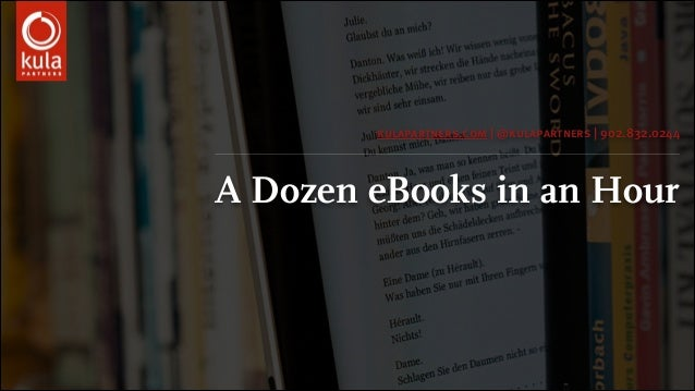 A Dozen eBooks in an Hour kulapartners.com | @kulapartners | 902.832.0244