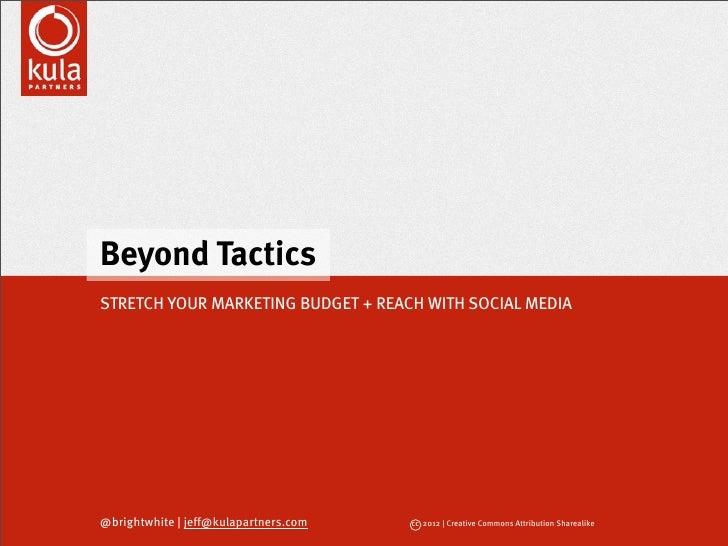 Beyond TacticsSTRETCH YOUR MARKETING BUDGET + REACH WITH SOCIAL MEDIA@brightwhite | jeff@kulapartners.com   cc 2012 | Crea...