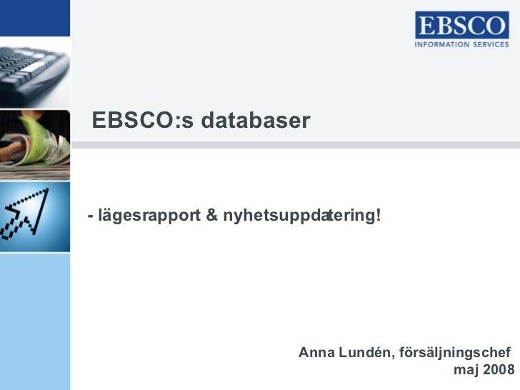 EBSCO:s databaser - lägesrapport & nyhetsuppdatering! Anna Lundén, försäljningschef  maj 2008
