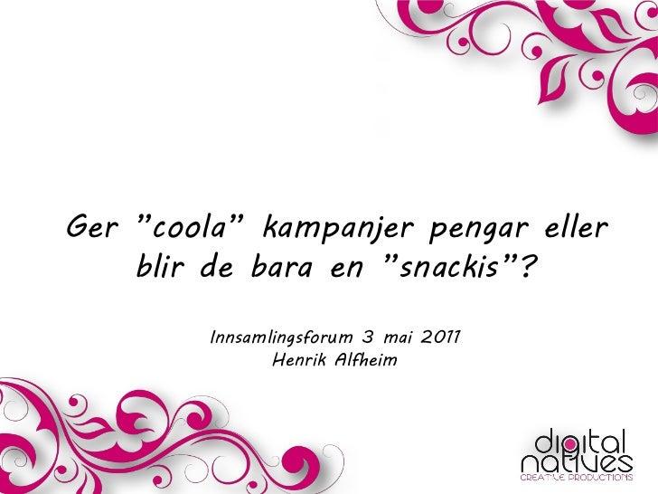 """Ger """"coola"""" kampanjer pengar eller    blir de bara en """"snackis""""?         Innsamlingsforum 3 mai 2011                Henrik..."""