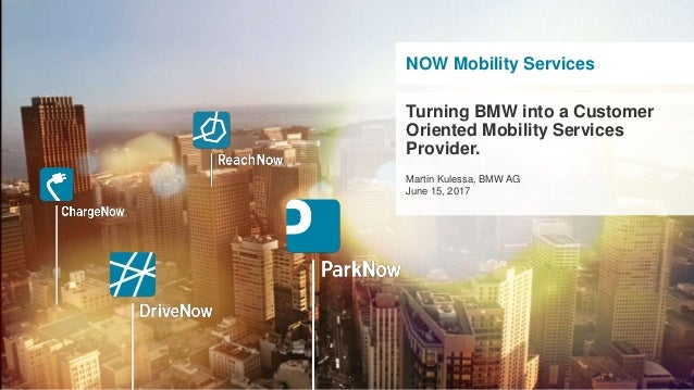 NOW Mobility Services Turning BMW into a Customer Oriented Mobility Services Provider. Martin Kulessa, BMW AG June 15, 2017