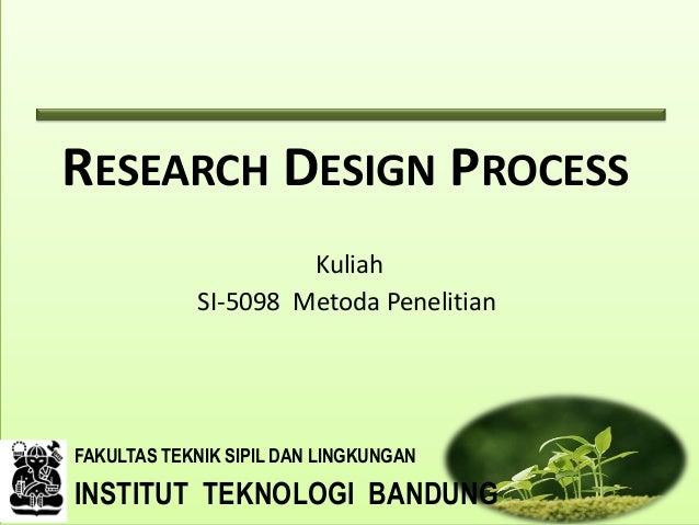 RESEARCH DESIGN PROCESS Kuliah SI-5098 Metoda Penelitian  FAKULTAS TEKNIK SIPIL DAN LINGKUNGAN  INSTITUT TEKNOLOGI BANDUNG