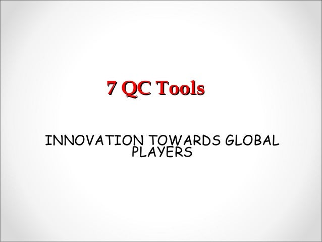 7 QC Tools7 QC Tools INNOVATION TOWARDS GLOBAL PLAYERS