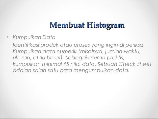 Membuat HistogramMembuat Histogram • Kumpulkan Data Identifikasi produk atau proses yang ingin di periksa. Kumpulkan data ...