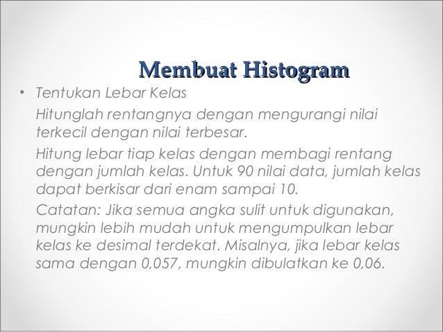 Membuat HistogramMembuat Histogram • Tentukan Lebar Kelas Hitunglah rentangnya dengan mengurangi nilai terkecil dengan nil...