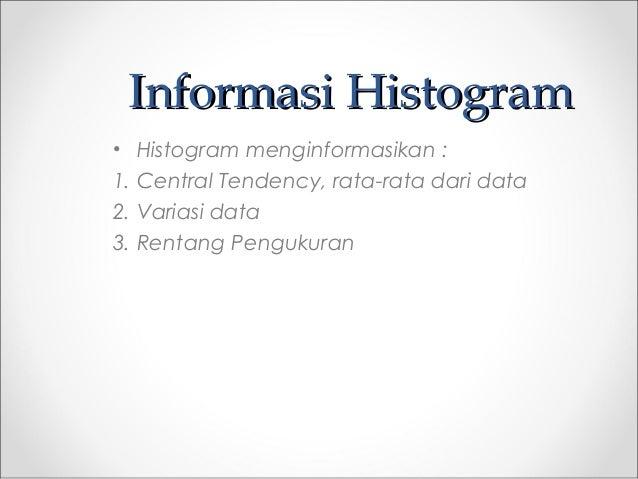 Informasi HistogramInformasi Histogram • Histogram menginformasikan : 1. Central Tendency, rata-rata dari data 2. Variasi ...