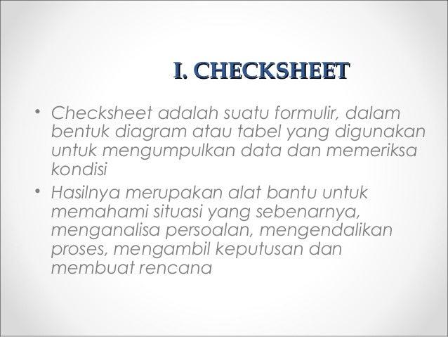 I.I. CHECKSHEETCHECKSHEET • Checksheet adalah suatu formulir, dalam bentuk diagram atau tabel yang digunakan untuk mengump...