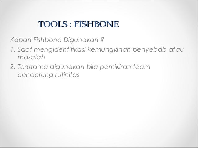 TOOLS : FISHBONETOOLS : FISHBONE Kapan Fishbone Digunakan ? 1. Saat mengidentifikasi kemungkinan penyebab atau masalah 2. ...