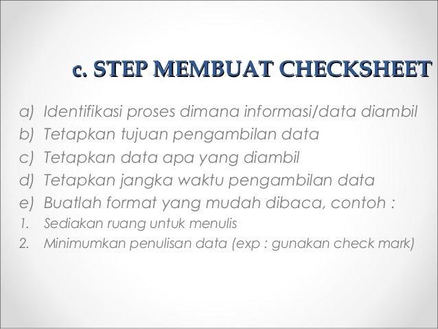 cc. STEP MEMBUAT CHECKSHEET. STEP MEMBUAT CHECKSHEET a) Identifikasi proses dimana informasi/data diambil b) Tetapkan tuju...