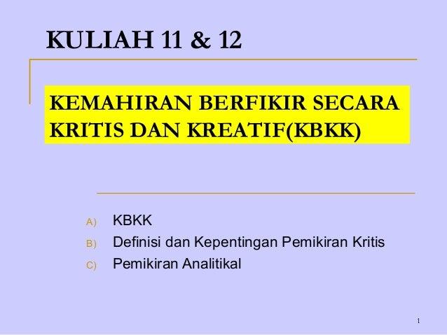 KULIAH 11 & 12KEMAHIRAN BERFIKIR SECARAKRITIS DAN KREATIF(KBKK)  A)   KBKK  B)   Definisi dan Kepentingan Pemikiran Kritis...