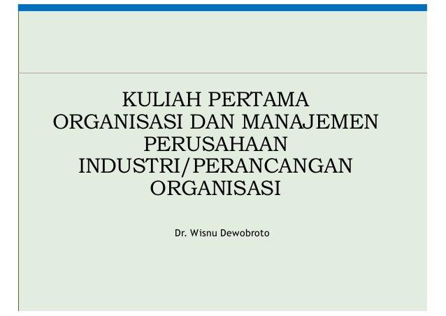 KULIAH PERTAMA ORGANISASI DAN MANAJEMEN PERUSAHAAN INDUSTRI/PERANCANGAN ORGANISASI Dr. Wisnu Dewobroto
