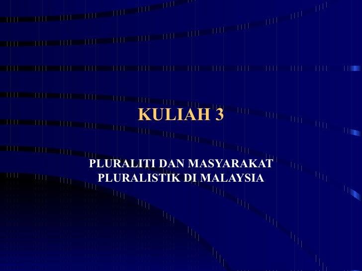 KULIAH 3  PLURALITI DAN MASYARAKAT  PLURALISTIK DI MALAYSIA