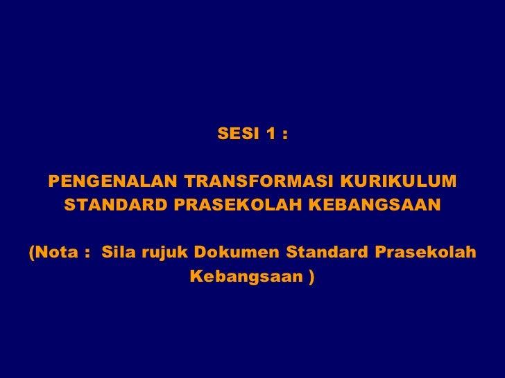 SESI 1 : PENGENALAN TRANSFORMASI KURIKULUM STANDARD PRASEKOLAH KEBANGSAAN (Nota :  Sila rujuk Dokumen Standard Prasekolah ...