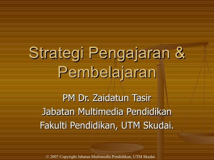Strategi Pengajaran & Pembelajaran PM Dr. Zaidatun Tasir Jabatan Multimedia Pendidikan Fakulti Pendidikan, UTM Skudai.