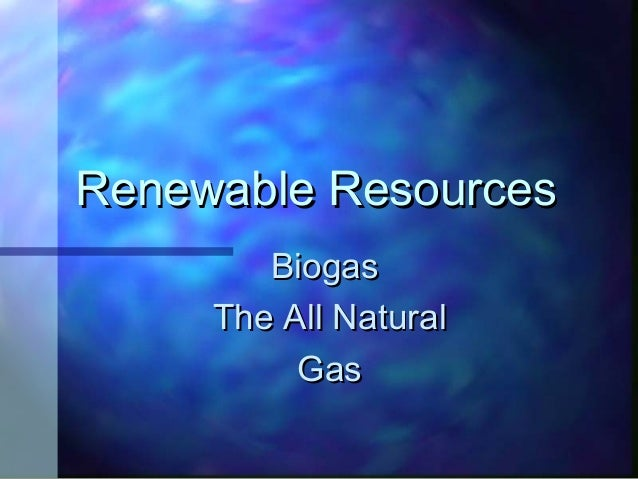 Renewable ResourcesRenewable Resources BiogasBiogas The All NaturalThe All Natural GasGas