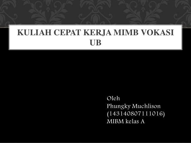 Oleh Phungky Muchlison (143140807111016) MIBM kelas A KULIAH CEPAT KERJA MIMB VOKASI UB