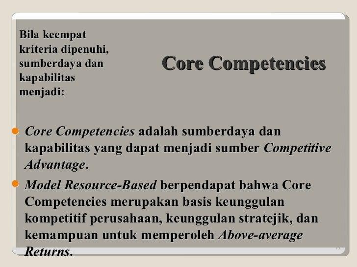 Core Competencies Bila keempat kriteria dipenuhi, sumberdaya dan kapabilitas menjadi: Core Competencies  adalah sumberdaya...