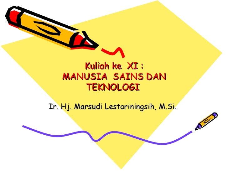 Kuliah ke XI :   MANUSIA SAINS DAN      TEKNOLOGIIr. Hj. Marsudi Lestariningsih, M.Si.