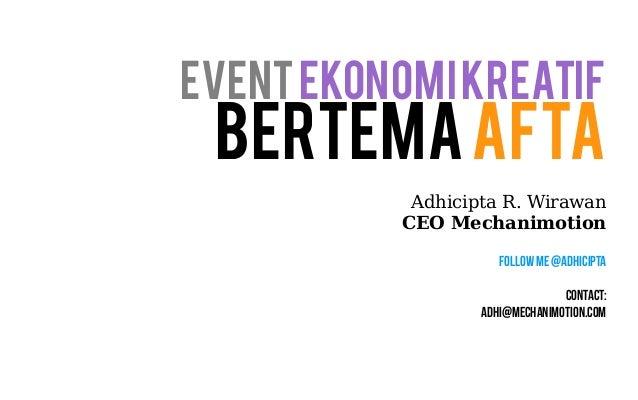 Event Ekonomi Kreatif  Bertema AFTA  Adhicipta R. Wirawan  CEO Mechanimotion  Follow Me @Adhicipta  Contact:  adhi@mechani...