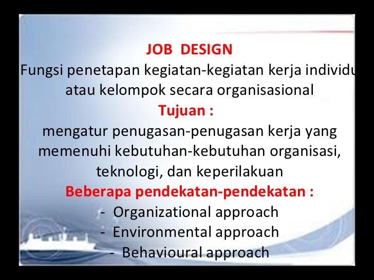 JOB  DESIGN Fungsi penetapan kegiatan-kegiatan kerja individu atau kelompok secara organisasional Tujuan :  mengatur penug...