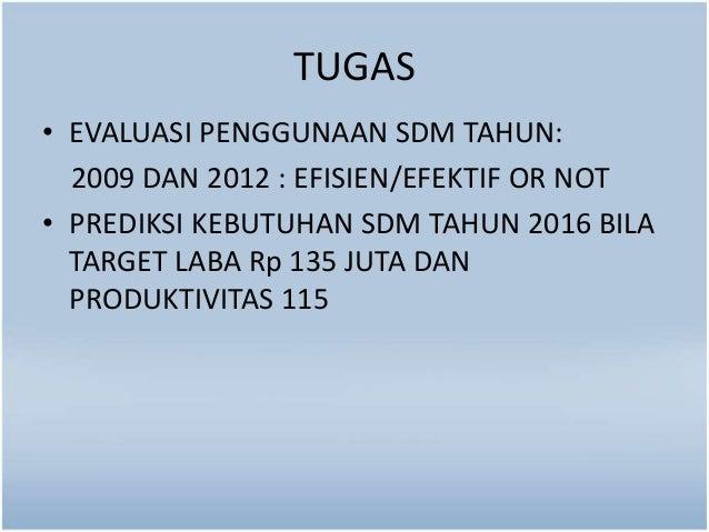 TUGAS  • EVALUASI PENGGUNAAN SDM TAHUN:  2009 DAN 2012 : EFISIEN/EFEKTIF OR NOT  • PREDIKSI KEBUTUHAN SDM TAHUN 2016 BILA ...