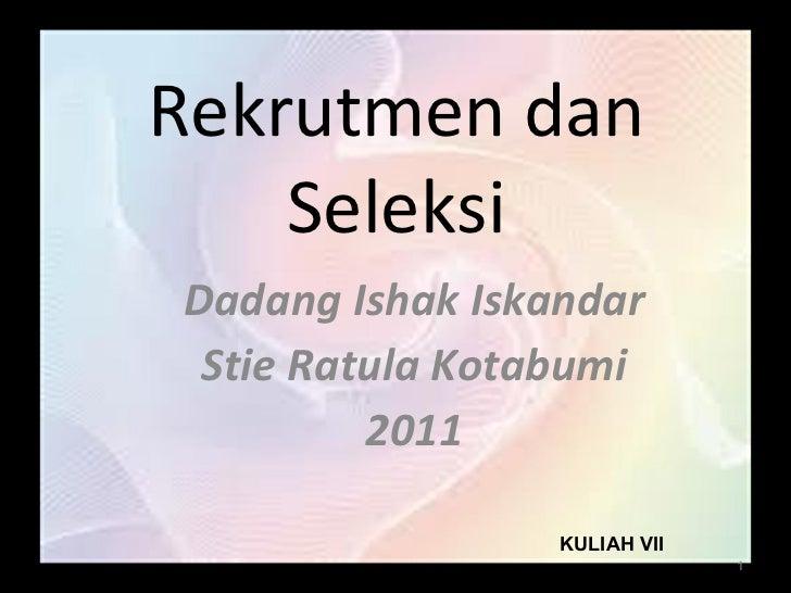 Rekrutmen dan Seleksi Dadang Ishak Iskandar Stie Ratula Kotabumi 2011 KULIAH VII