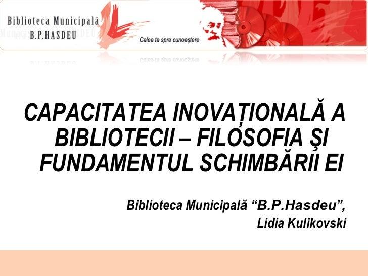 <ul><li>CAPACITATEA INOVAŢIONALĂ A BIBLIOTECII – FILOSOFIA ŞI FUNDAMENTUL SCHIMBĂRII EI </li></ul><ul><li>Biblioteca Munic...