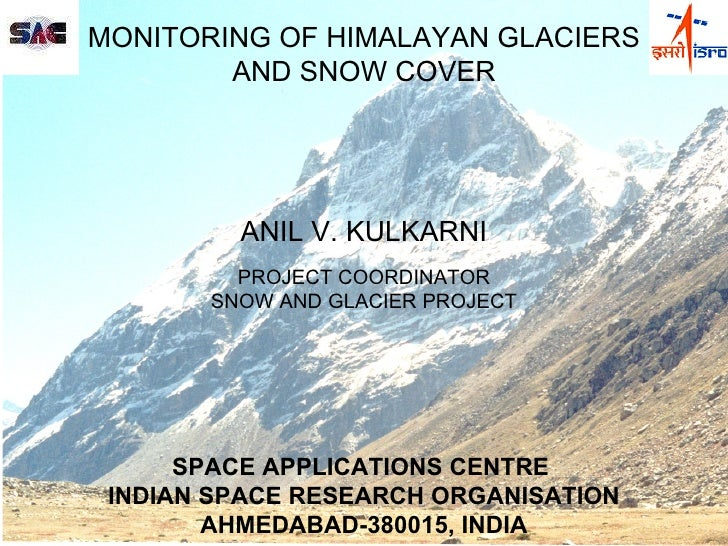 MONITORING OF HIMALAYAN GLACIERS AND SNOW COVER  ANIL V. KULKARNI  PROJECT COORDINATOR SNOW AND GLACIER PROJECT  SPACE ...