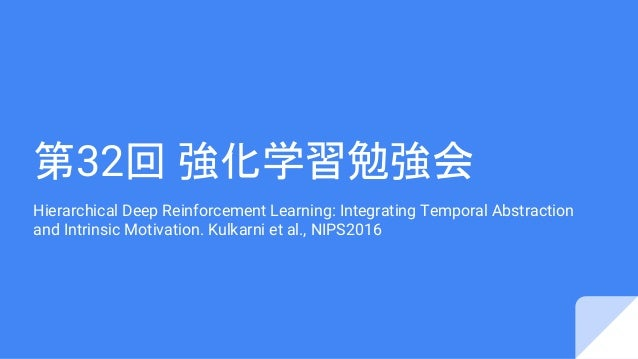第32回 強化学習勉強会 Hierarchical Deep Reinforcement Learning: Integrating Temporal Abstraction and Intrinsic Motivation. Kulkarni...