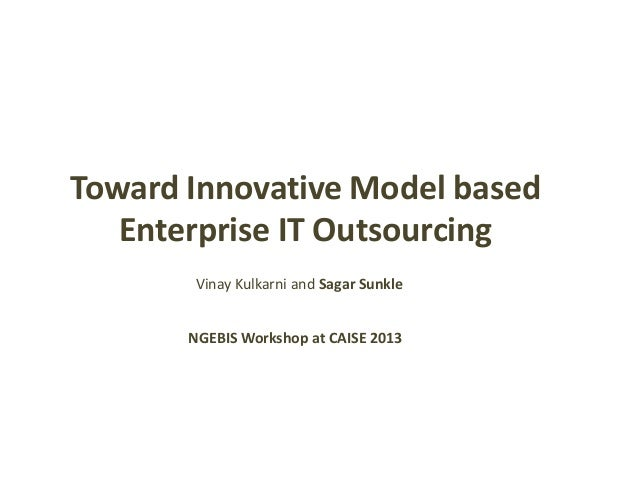 Toward Innovative Model based Enterprise IT Outsourcing NGEBIS Workshop at CAISE 2013 Vinay Kulkarni and Sagar Sunkle