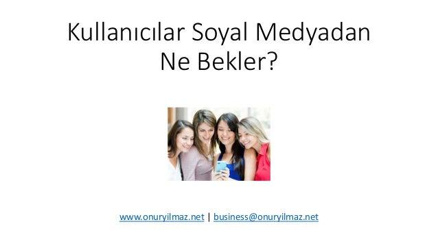 Kullanıcılar Soyal Medyadan Ne Bekler? www.onuryilmaz.net   business@onuryilmaz.net