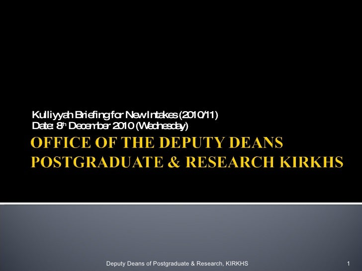 Kulliyyah Briefing for New Intakes (2010/11) Date: 8 th  December 2010 (Wednesday) Deputy Deans of Postgraduate & Research...