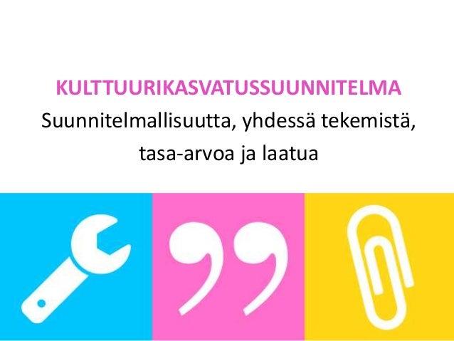 KULTTUURIKASVATUSSUUNNITELMA Suunnitelmallisuutta, yhdessä tekemistä, tasa-arvoa ja laatua www.kulttuurikasvatussuunnitelm...