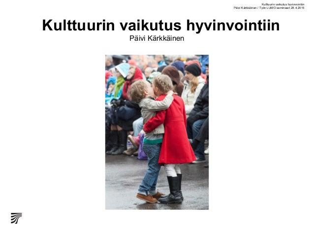 Kulttuurin vaikutus hyvinvointiin Päivi Kärkkäinen Kulttuurin vaikutus hyvinvointiin Päivi Kärkkäinen / Työn LUMO seminaar...