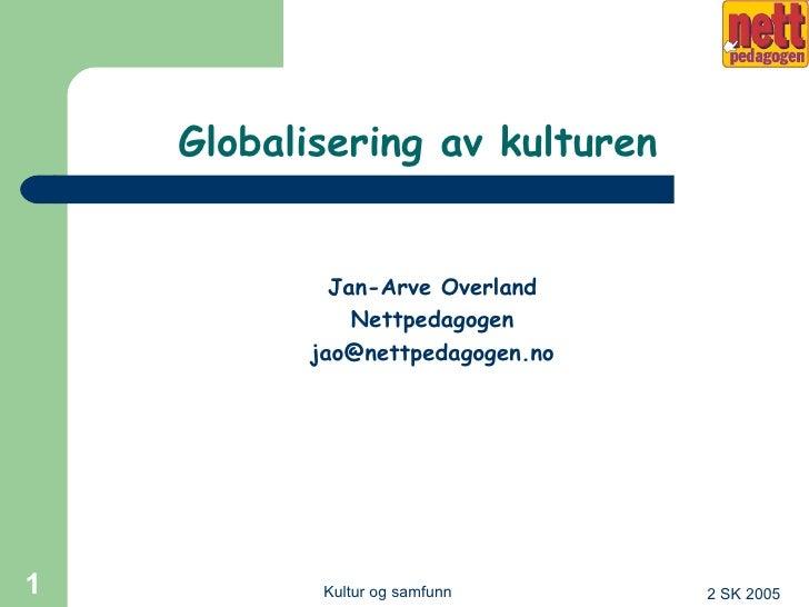 Globalisering av kulturen <ul><li>Jan-Arve Overland </li></ul><ul><li>Nettpedagogen </li></ul><ul><li>[email_address] </li...